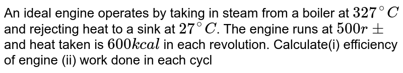 An ideal engine operates by taking in steam from a boiler at `327^(@)C` and rejecting heat to a sink at `27^(@)C`. The engine runs at `500 rpm` and heat taken is `600 k cal` in each revolution. Calculate(i) efficiency of engine (ii) work done in each cycle (iii) heat rejected in each revolution and (iv) power output of engine.