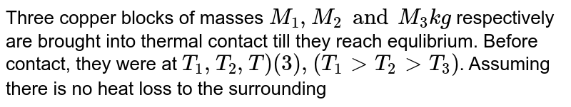 Three copper blocks of masses `M_(1), M_(2) and M_(3) kg` respectively are brought into thermal contact till they reach equlibrium. Before contact, they were at `T_(1), T_(2), T)(3),(T_(1)gtT_(2)gtT_(3))`. Assuming there is no heat loss to the surroundings, the equilibrium temperature `T` is `(s is specific heat of copper)`