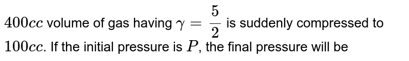 `400 c c` volume of gas having `gamma=5/2` is suddenly compressed to `100 c c`. If the initial pressure is `P`, the final pressure will be