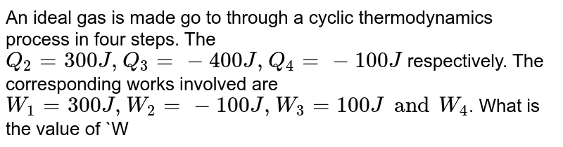 An ideal gas is made go to through a cyclic thermodynamics process in four steps. The `Q_(2)= 300J, Q_(3)= - 400J, Q_(4)= -100J` respectively. The corresponding works involved are `W_(1)= 300J, W_(2)= -100J, W_(3)= 100J and W_(4)`. What is the value of `W_(4)`?