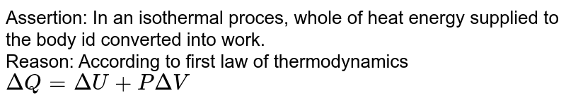 Assertion: In an isothermal proces, whole of heat energy supplied to the body id converted into work. <br> Reason: According to first law of thermodynamics `DeltaQ=DeltaU+PDeltaV`