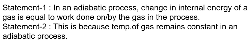 Statement-1 : In an adiabatic process, change in internal energy of a gas is equal to work done on/by the gas in the process. <br> Statement-2 : This is because temp.of gas remains constant in an adiabatic process.