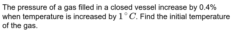 The pressure of a gas filled in a closed vessel increase by 0.4% when temperature is increased by `1^(@) C`. Find the initial temperature of the gas.