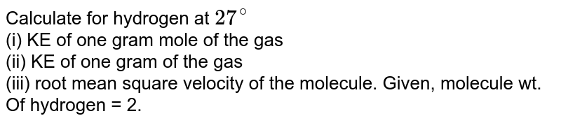 Calculate for hydrogen at `27^(@)` <br> (i) KE of one gram mole of the gas <br> (ii) KE of one gram of the gas <br> (iii) root mean square velocity of the molecule. Given, molecule wt. Of hydrogen = 2.