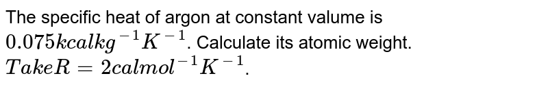 The specific heat of argon at constant valume is `0.075 kcal kg^(-1) K^(-1)`. Calculate its atomic weight. `Take R = 2 cal mol^(-1) K^(-1)`.