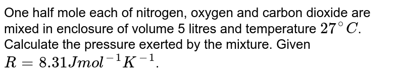 One half mole each of nitrogen, oxygen and carbon dioxide are mixed in enclosure of volume 5 litres and temperature `27^(@) C`. Calculate the pressure exerted by the mixture. Given `R = 8.31 J mol^(-1) K^(-1)`.