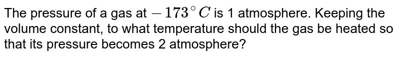 The pressure of a gas at `-173^(@) C` is 1 atmosphere. Keeping the volume constant, to what temperature should the gas be heated so that its pressure becomes 2 atmosphere?