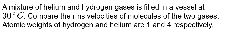 A mixture of helium and hydrogen gases is filled in a vessel at `30^(@) C`. Compare the rms velocities of molecules of the two gases. Atomic weights of hydrogen and helium are 1 and 4 respectively.