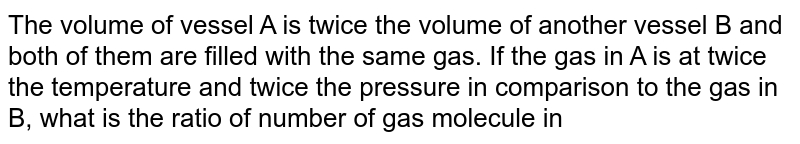 The volume of vessel A is twice the volume of another vessel B and both of them are filled with the same gas. If the gas in A is at twice the temperature and twice the pressure in comparison to the gas in B, what is the ratio of number of gas molecule in A and B ?