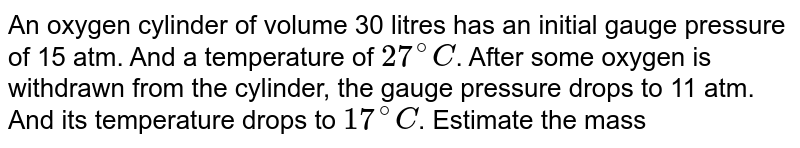 """An oxygen cylinder of volume 30 litres has an initial gauge pressure of 15 atm. And a temperature of `27^(@)C`. After some oxygen is withdrawn from the cylinder, the gauge pressure drops to 11 atm. And its temperature drops to `17^(@)C`. Estimate the mass of oxygen taken out of the cylinder. `(R = 8.1 J """"mole""""^(-1) K^(-1)`, molecular mass of `O_(2) = 32 u)`."""