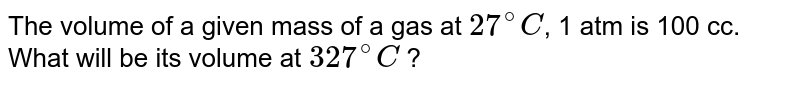 The volume of a given mass of a gas at `27^(@)C`, 1 atm is 100 cc. What will be its volume at `327^(@)C` ?
