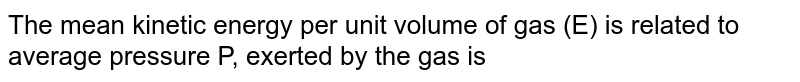 The mean kinetic energy per unit volume of gas (E) is related to average pressure P, exerted by the gas is