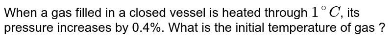 When a gas filled in a closed vessel is heated through `1^(@)C`, its pressure increases by 0.4%. What is the initial temperature of gas ?