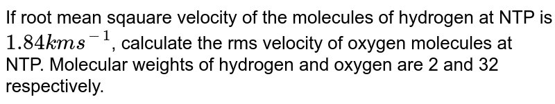 If root mean sqauare velocity of the molecules of hydrogen at NTP is `1.84 kms^(-1)`, calculate the rms velocity of oxygen molecules at NTP. Molecular weights of hydrogen and oxygen are 2 and 32 respectively.
