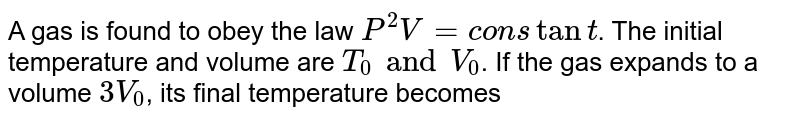 A gas is found to obey the law `P^(2)V = constant`. The initial temperature and volume are `T_(0) and V_(0)`. If the gas expands to a volume `3 V_(0)`, its final temperature becomes