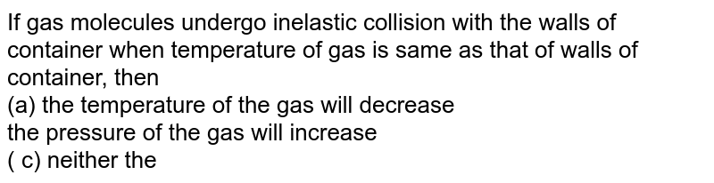 If gas molecules undergo inelastic collision with the walls of container when temperature of gas is same as that of walls of container, then <br> (a) the temperature of the gas will decrease <br> the pressure of the gas will increase <br> ( c) neither the temperature nor the pressure will change. <br> (d) the temperature of the gas will increase
