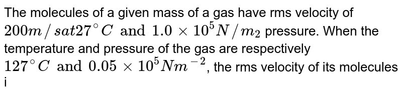 The molecules of a given mass of a gas have rms velocity of `200 m//s at 27^(@)C and 1.0 xx 10^(5) N//m_(2)` pressure. When the temperature and pressure of the gas are respectively `127^(@)C and 0.05 xx 10^(5) Nm^(-2)`, the rms velocity of its molecules in `ms^(-1)` is