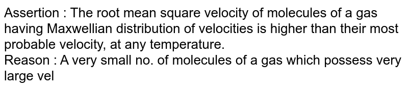 Assertion : The root mean square velocity of molecules of a gas having Maxwellian distribution of velocities is higher than their most probable velocity, at any temperature. <br> Reason : A very small no. of molecules of a gas which possess very large velocities increase root mean square velocity, without affecting most probable velocity.