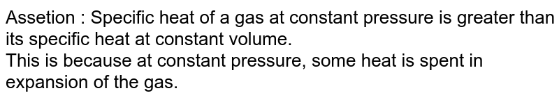 Assetion : Specific heat of a gas at constant pressure is greater than its specific heat at constant volume. <br> This is because at constant pressure, some heat is spent in expansion of the gas.