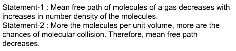 Statement-1 : Mean free path of molecules of a gas decreases with increases in number density of the molecules. <br> Statement-2 : More the molecules per unit volume, more are the chances of molecular collision. Therefore, mean free path decreases.