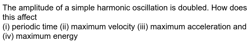 The amplitude of a simple harmonic oscillation is doubled. How does this affect <br> (i) periodic time (ii) maximum velocity (iii) maximum acceleration and  <br> (iv) maximum energy