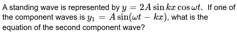 A standing wave is represented by `y=2Asinkx cos omegat. ` If one of the component waves is `y_(1)=A sin (omega t-k x)`, what is the equation of the second component wave?