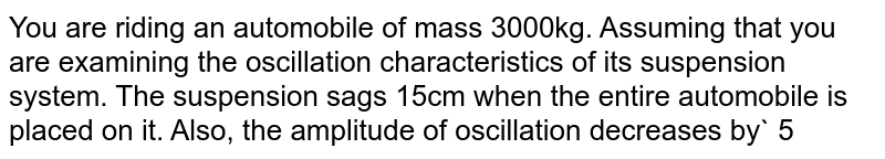You are riding an automobile of mass 3000kg. Assuming that you are examining the oscillation characteristics of its suspension system. The suspension sags 15cm when the entire automobile is placed on it. Also, the amplitude of oscillation decreases  by` 50%` during one complete oscillation. Estimate the values of (a) the spring constant k and (b) damping constant b for the spring and shock absorber system of one wheel, assuming that each wheel supports `750kg.g=10m//s^(2)`.