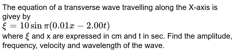 The equation of a transverse wave travelling along the X-axis is givey by <br> `xi=10 sin pi(0.01x-2.00t)` <br> where `xi` and x are expressed in cm and t in sec. Find the amplitude, frequency, velocity and wavelength of the wave.