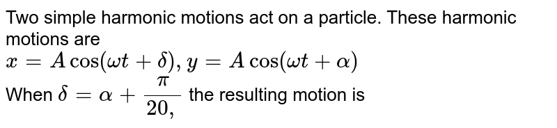 Two simple harmonic motions act on a particle. These harmonic motions are <br> `x=Acos (omegat+delta), y=Acos (omegat+alpha)` <br> When `delta=alpha+(pi)/(20,` the resulting motion is