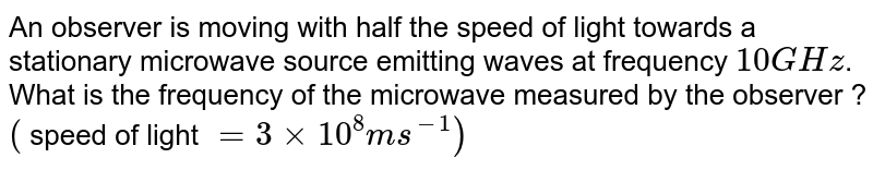 An observer is moving with half the speed of light towards a stationary microwave source emitting waves at frequency `10GHz`. What is the frequency of the microwave measured by the observer ? <br> `(` speed of light `=3xx10^(8)ms^(-1))`