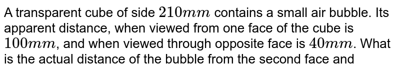 A transparent cube of side `210 mm` contains a small air bubble. Its apparent distance, when viewed from one face of the cube is `100 mm`, and when viewed through opposite face is `40 mm`. What is the actual distance of the bubble from the second face and what is the refractive index of the material of the cube ?