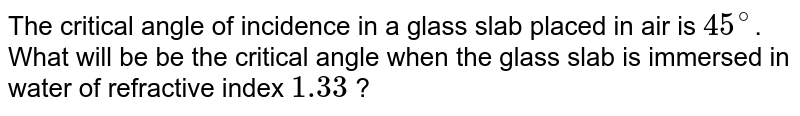 The critical angle of incidence in a glass slab placed in air is `45^@`. What will be be the critical angle when the glass slab is immersed in water of refractive index `1.33` ?