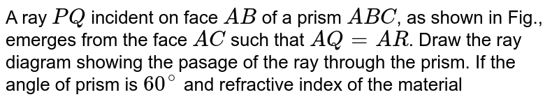 """A ray `PQ` incident on face `AB` of a prism `ABC`, as shown in Fig., emerges from the face `AC` such that `AQ = AR`. Draw the ray diagram showing the pasage of the ray through the prism. If the angle of prism is `60^@` and refractive index of the material of the prism is `sqrt(3) ,` determine the values of angle of incidence and angle of deviation. <br> <img src=""""https://d10lpgp6xz60nq.cloudfront.net/physics_images/PR_XI_V02_C11_S01_087_Q01.png"""" width=""""80%"""">."""