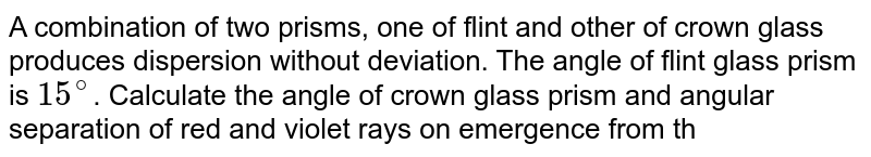 A combination of two prisms, one of flint and other of crown glass produces dispersion without deviation. The angle of flint glass prism is `15^@`. Calculate the angle of crown glass prism and angular separation of red and violet rays on emergence from the spectroscope. (`mu` for crown glass `= 1.52, mu` for flint glass `= 1.65, omega` for crown glass  `= 0.02, omega` for flint glass `= 0.03`).