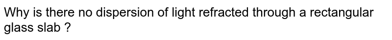 Why is there no dispersion of light refracted through a rectangular glass slab ?