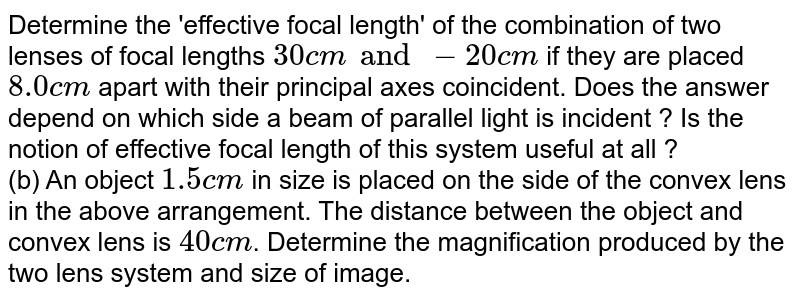 Determine the 'effective focal length' of the combination of two lenses of focal lengths `30 cm and -20 cm` if they are placed `8.0 cm` apart with their principal axes coincident. Does the answer depend on which side a beam of parallel light is incident ? Is the notion of effective focal length of this system useful at all ? <br> (b) An object `1.5 cm` in size is placed on the side of the convex lens in the above arrangement. The distance between the object and convex lens is `40 cm`. Determine the magnification produced by the two lens system and size of image.