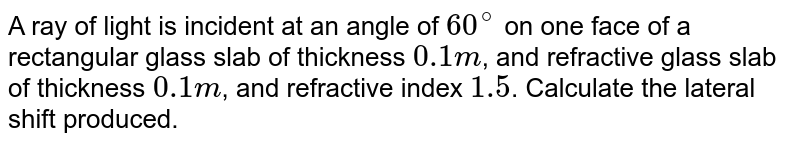 A ray of light is incident at an angle of `60^@` on one face of a rectangular glass slab of thickness `0.1 m`, and refractive glass slab of thickness `0.1 m`, and refractive index `1.5`. Calculate the lateral shift produced.