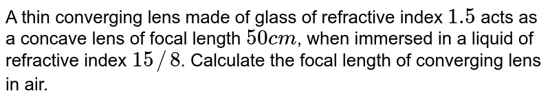 A thin converging lens made of glass of refractive index `1.5` acts as a concave lens of focal length `50 cm`, when immersed in a liquid of refractive index `15//8`. Calculate the focal length of converging lens in air.