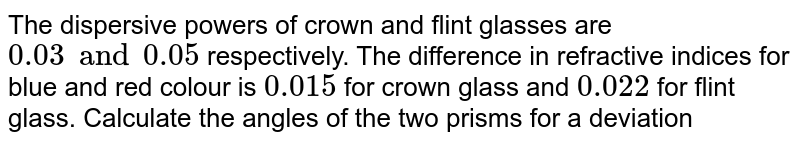 The dispersive powers of crown and flint glasses are `0.03 and 0.05` respectively. The difference in refractive indices for blue and red colour is `0.015` for crown glass and `0.022` for flint glass. Calculate the angles of the two prisms for a deviation of `2^@` without dispersion.