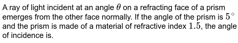 A ray of light incident at an angle `theta` on a refracting face of a prism emerges from the other face normally. If the angle of the prism is `5^@` and the prism is made of a material of refractive index `1.5`, the angle of incidence is.