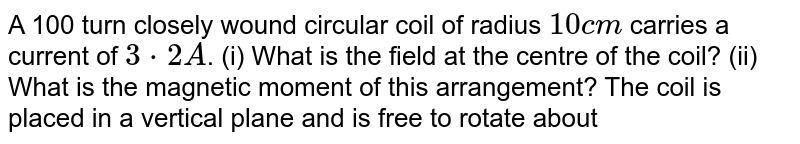 A 100 turn closely wound circular coil of radius `10cm` carries a current of `3*2A`. (i) What is the field at the centre of the coil? (ii) What is the magnetic moment of this arrangement? The coil is placed in a vertical plane and is free to rotate about a horizontal axis which coincides with its diameter. A uniform magnetic field of `2T` in the horizontal direction exists such that initially the axis of the coil is in the direction of the field. The coil rotates through an angle of `90^@` under the influence of the magnetic field. (iii) What are the magnitudes of the torques on the coil in the initial and final positions? (iv) What is the angular speed acquired by the coil when it has rotated by `90^@`? The moment of inertia of the coil is `0*1kgm^2`.