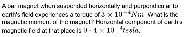 A bar magnet when suspended horizontally and perpendicular to earth's field experiences a torque of `3xx10^-4Nm`. What is the magnetic moment of the magnet? Horizontal component of earth's magnetic field at that place is `0*4xx10^-4tesla`.