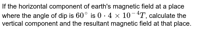 If the horizontal component of earth's magnetic field at a place where the angle of dip is `60^@` is `0*4xx10^-4T`, calculate the vertical component and the resultant magnetic field at that place.
