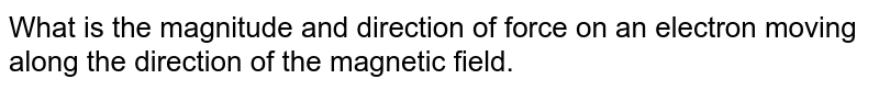 What is the magnitude and direction of force on an electron moving along the direction of the magnetic field.