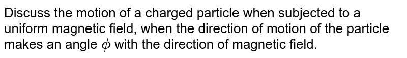 Discuss the motion of a charged particle when subjected to a uniform magnetic field, when the direction of motion of the particle makes an angle `phi` with the direction of magnetic field.