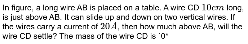 """In figure, a long wire AB is placed on a table. A wire CD `10cm` long, is just above AB. It can slide up and down on two vertical wires. If the wires carry a current of `20A`, then how much above AB, will the wire CD settle? The mass of the wire CD is `0*50` gram. <br> <img src=""""https://d10lpgp6xz60nq.cloudfront.net/physics_images/PR_XII_V01_C03_E01_181_Q01.png"""" width=""""80%"""">"""
