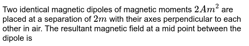 Two identical magnetic dipoles of magnetic moments `2Am^2` are placed at a separation of `2m` with their axes perpendicular to each other in air. The resultant magnetic field at a mid point between the dipole is