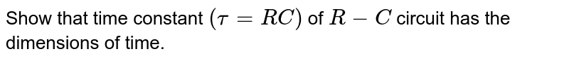 Show that time constant `(tau = RC)` of `R - C` circuit has the dimensions of time.