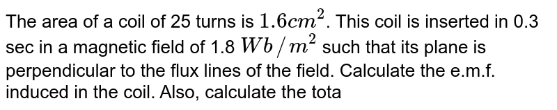 The area of a coil of 25 turns is `1.6 cm^(2)`. This coil is inserted in 0.3 sec in a magnetic field of 1.8 `Wb//m^(2)` such that its plane is perpendicular to the flux lines of the field. Calculate the e.m.f. induced in the coil. Also, calculate the total charge that passes through the wire, if its resistance is `10 Omega`