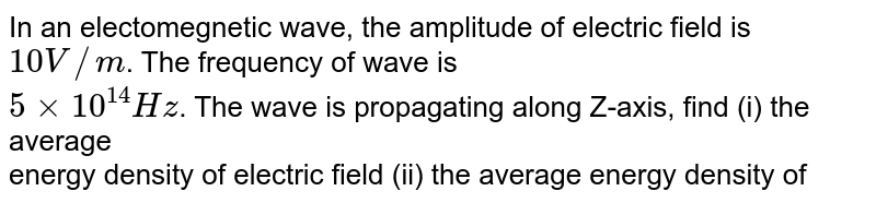 In an electomegnetic wave, the amplitude of electric field is `10V//m`. The frequency of wave is <br> `5xx10^14Hz`. The wave is propagating along Z-axis, find (i) the average <br> energy  density of electric field (ii) the average energy density of  <br> magnetic field (iii) the total average energy density of e.m. wave.